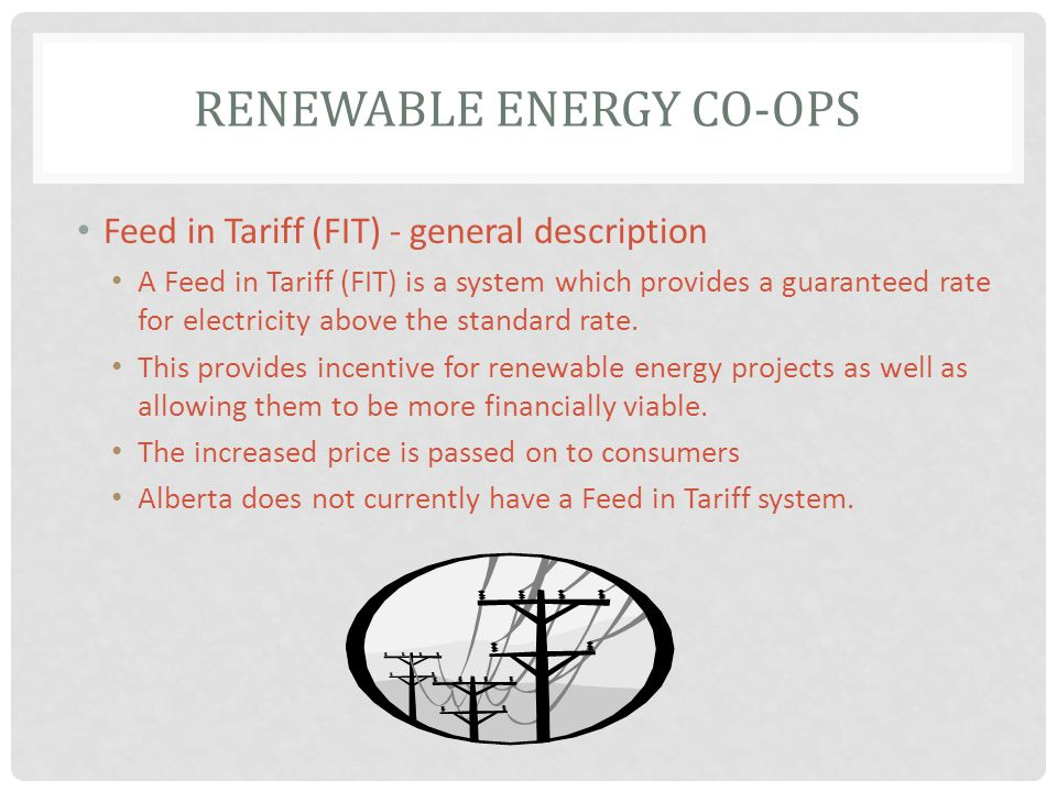 RENEWABLE ENERGY CO-OPS Feed in Tariff (FIT) - general description A Feed in Tariff (FIT) is a system which provides a guaranteed rate for electricity above the standard rate.