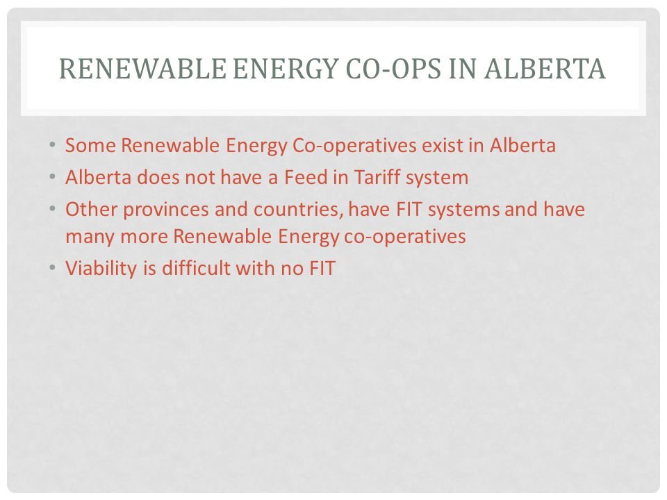 RENEWABLE ENERGY CO-OPS IN ALBERTA Some Renewable Energy Co-operatives exist in Alberta Alberta does not have a Feed in Tariff system Other provinces and countries, have FIT systems and have many more Renewable Energy co-operatives Viability is difficult with no FIT