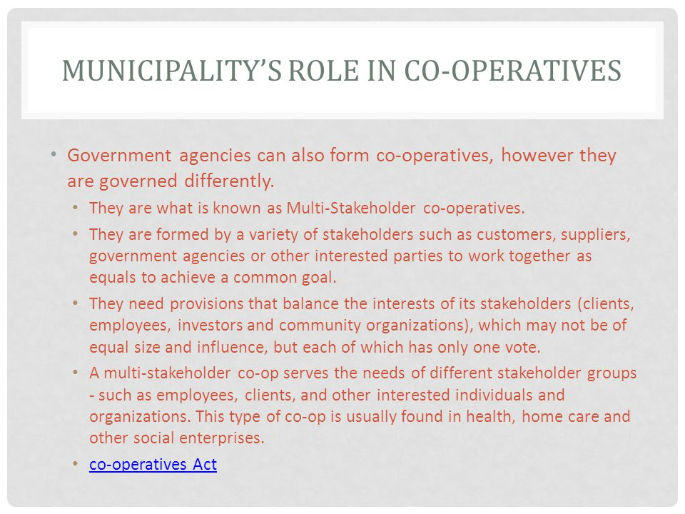 MUNICIPALITYS ROLE IN CO-OPERATIVES Government agencies can also form co-operatives, however they are governed differently.