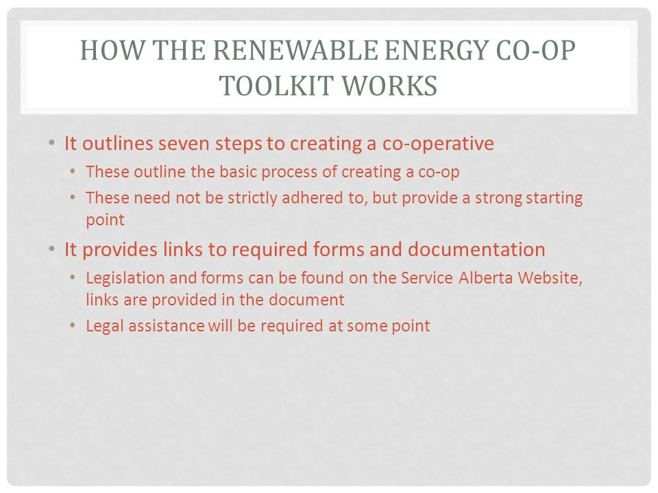 HOW THE RENEWABLE ENERGY CO-OP TOOLKIT WORKS It outlines seven steps to creating a co-operative These outline the basic process of creating a co-op These need not be strictly adhered to, but provide a strong starting point It provides links to required forms and documentation Legislation and forms can be found on the Service Alberta Website, links are provided in the document Legal assistance will be required at some point