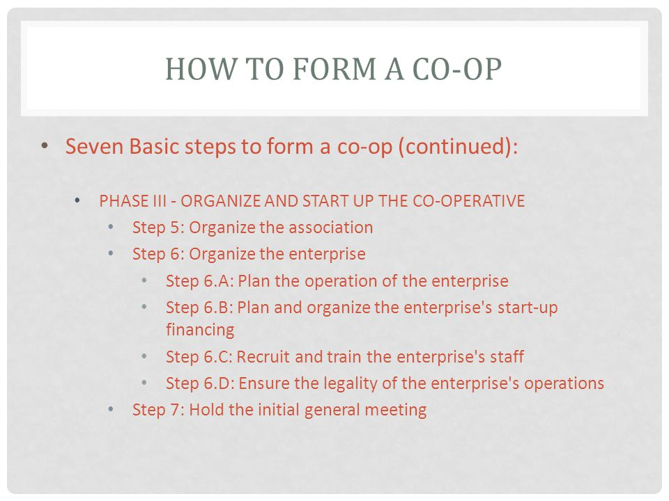 HOW TO FORM A CO-OP Seven Basic steps to form a co-op (continued): PHASE III - ORGANIZE AND START UP THE CO-OPERATIVE Step 5: Organize the association Step 6: Organize the enterprise Step 6.A: Plan the operation of the enterprise Step 6.B: Plan and organize the enterprise s start-up financing Step 6.C: Recruit and train the enterprise s staff Step 6.D: Ensure the legality of the enterprise s operations Step 7: Hold the initial general meeting