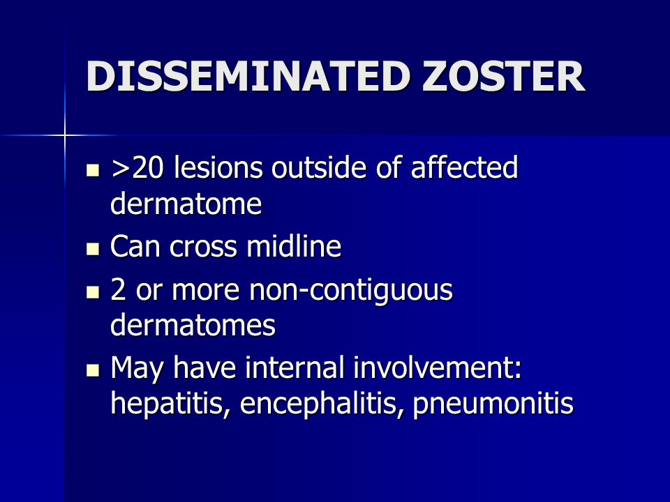 DISSEMINATED ZOSTER >20 lesions outside of affected dermatome >20 lesions outside of affected dermatome Can cross midline Can cross midline 2 or more