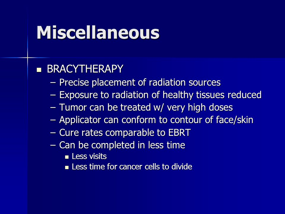 Miscellaneous BRACYTHERAPY BRACYTHERAPY –Precise placement of radiation sources –Exposure to radiation of healthy tissues reduced –Tumor can be treate