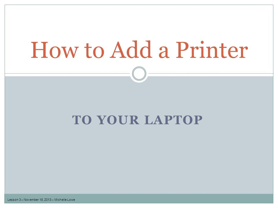 TO YOUR LAPTOP How to Add a Printer Lesson 3 – November 18, 2013 – Michelle Lowe