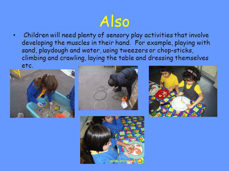 Also Children will need plenty of sensory play activities that involve developing the muscles in their hand. For example, playing with sand, playdough