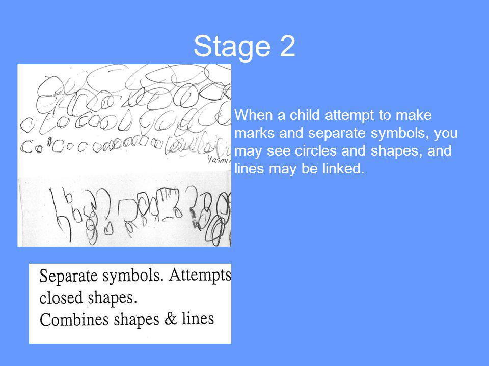 Stage 2 When a child attempt to make marks and separate symbols, you may see circles and shapes, and lines may be linked.