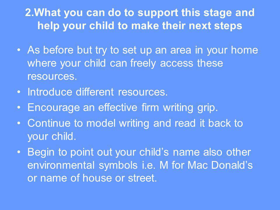 2.What you can do to support this stage and help your child to make their next steps As before but try to set up an area in your home where your child