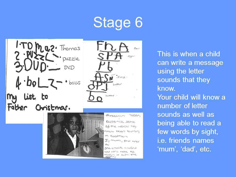 Stage 6 This is when a child can write a message using the letter sounds that they know. Your child will know a number of letter sounds as well as bei