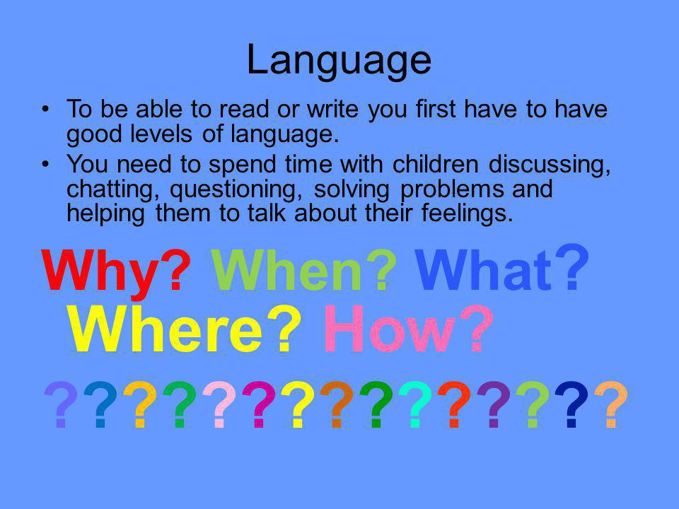 Language To be able to read or write you first have to have good levels of language. You need to spend time with children discussing, chatting, questi