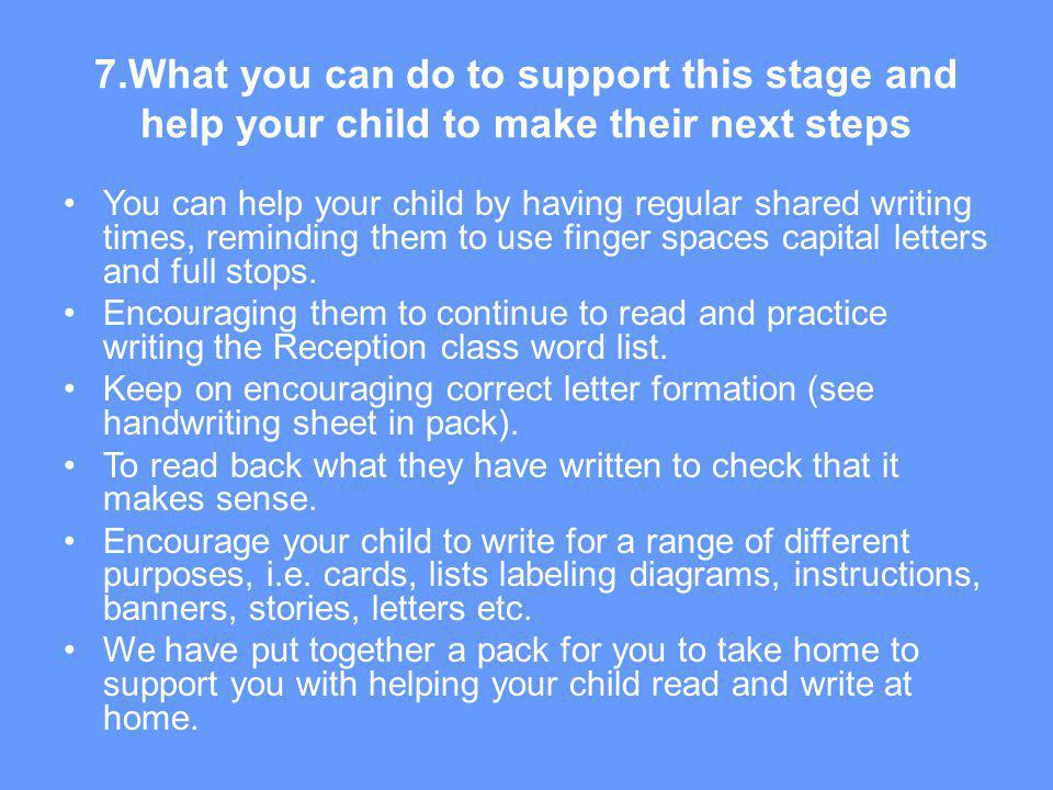 7.What you can do to support this stage and help your child to make their next steps You can help your child by having regular shared writing times, r