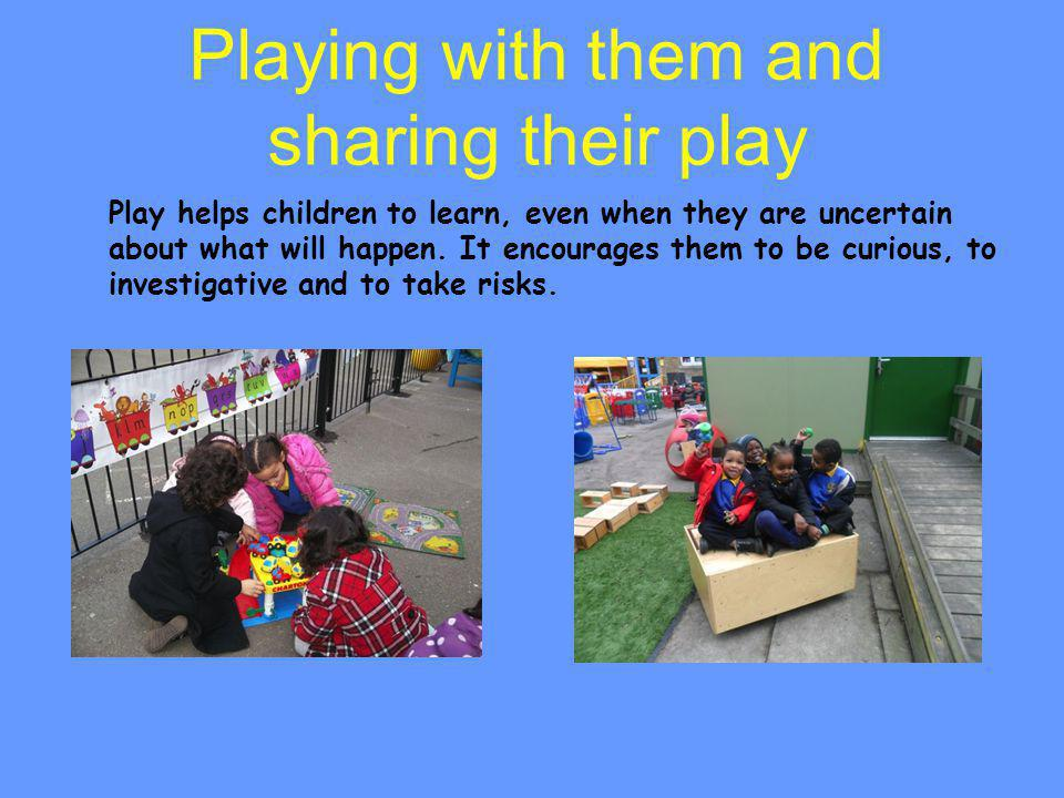 Playing with them and sharing their play Play helps children to learn, even when they are uncertain about what will happen. It encourages them to be c