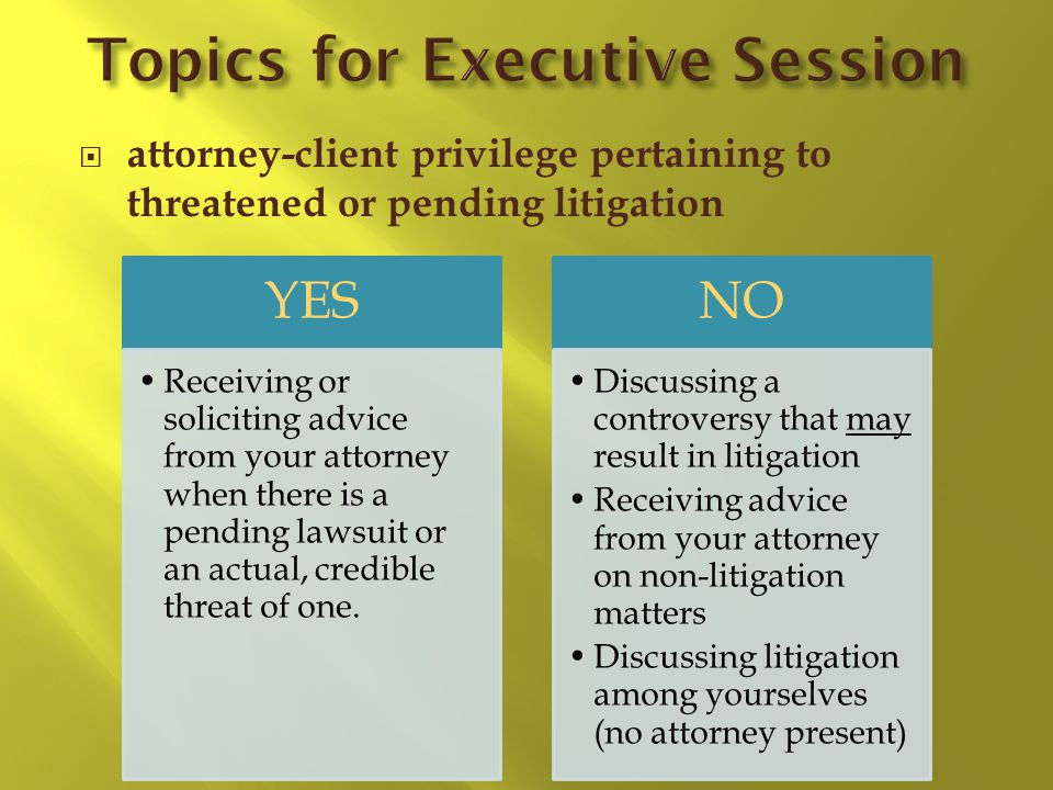 attorney-client privilege pertaining to threatened or pending litigation YES Receiving or soliciting advice from your attorney when there is a pending lawsuit or an actual, credible threat of one.