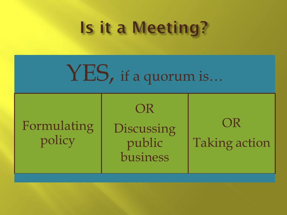 YES, if a quorum is… Formulating policy OR Discussing public business OR Taking action