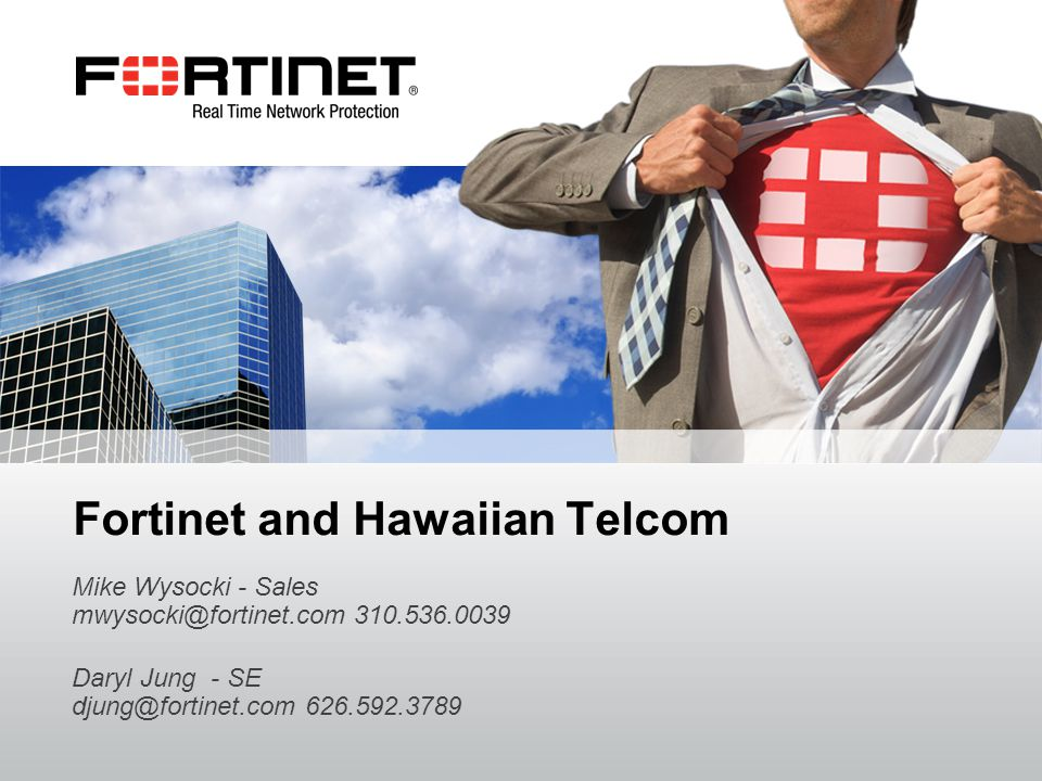 Fortinet Confidential Fortinet and Hawaiian Telcom Mike Wysocki - Sales mwysocki@fortinet.com 310.536.0039 Daryl Jung - SE djung@fortinet.com 626.592.