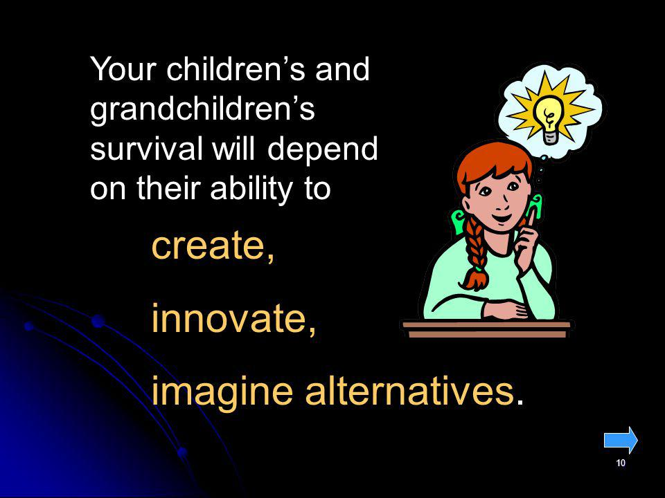 10 create, innovate, imagine alternatives. Your childrens and grandchildrens survival will depend on their ability to