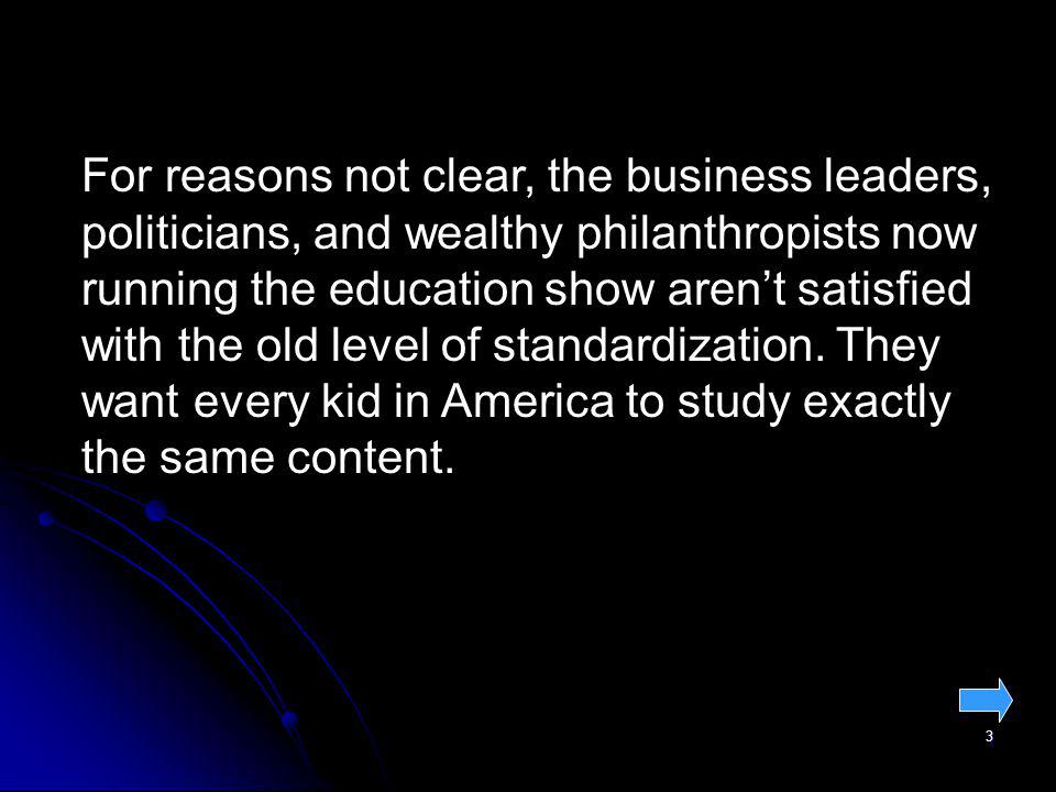 3 For reasons not clear, the business leaders, politicians, and wealthy philanthropists now running the education show arent satisfied with the old level of standardization.