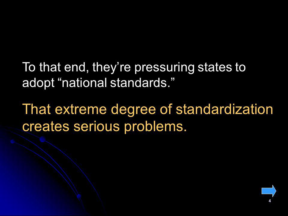 4 That extreme degree of standardization creates serious problems. To that end, theyre pressuring states to adopt national standards.