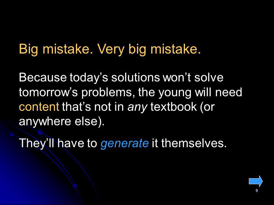 9 Because todays solutions wont solve tomorrows problems, the young will need content thats not in any textbook (or anywhere else). Theyll have to gen