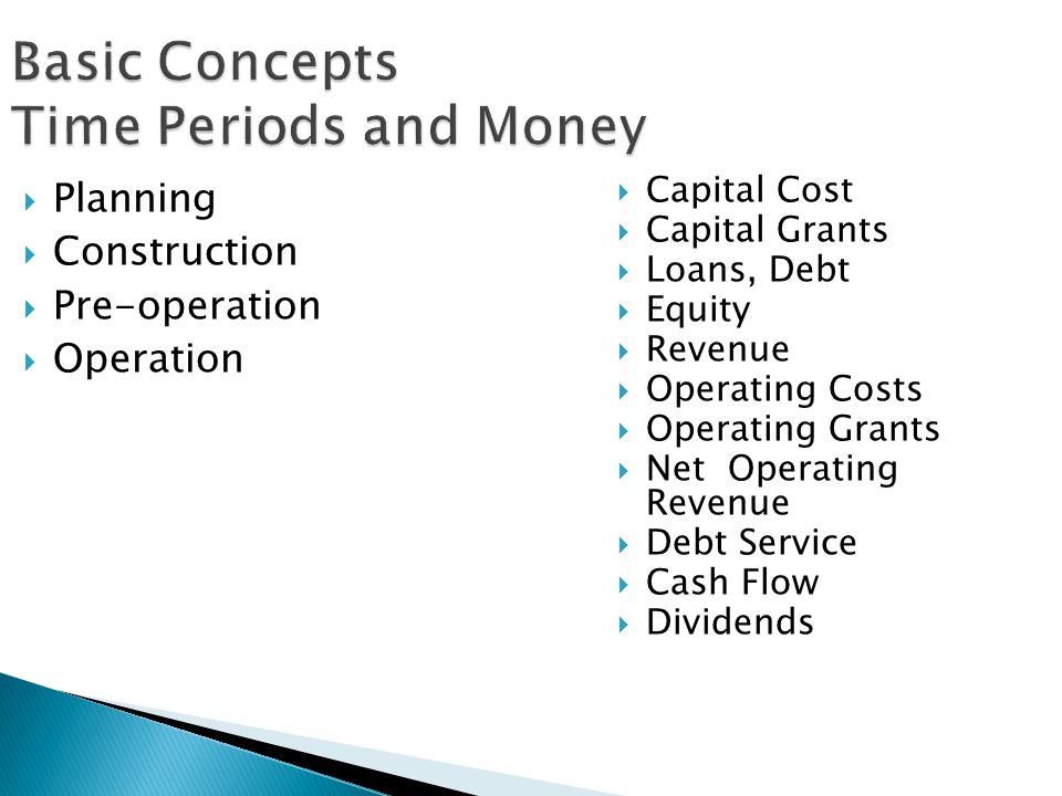 Basic Concepts Time Periods and Money Planning Construction Pre-operation Operation Capital Cost Capital Grants Loans, Debt Equity Revenue Operating C