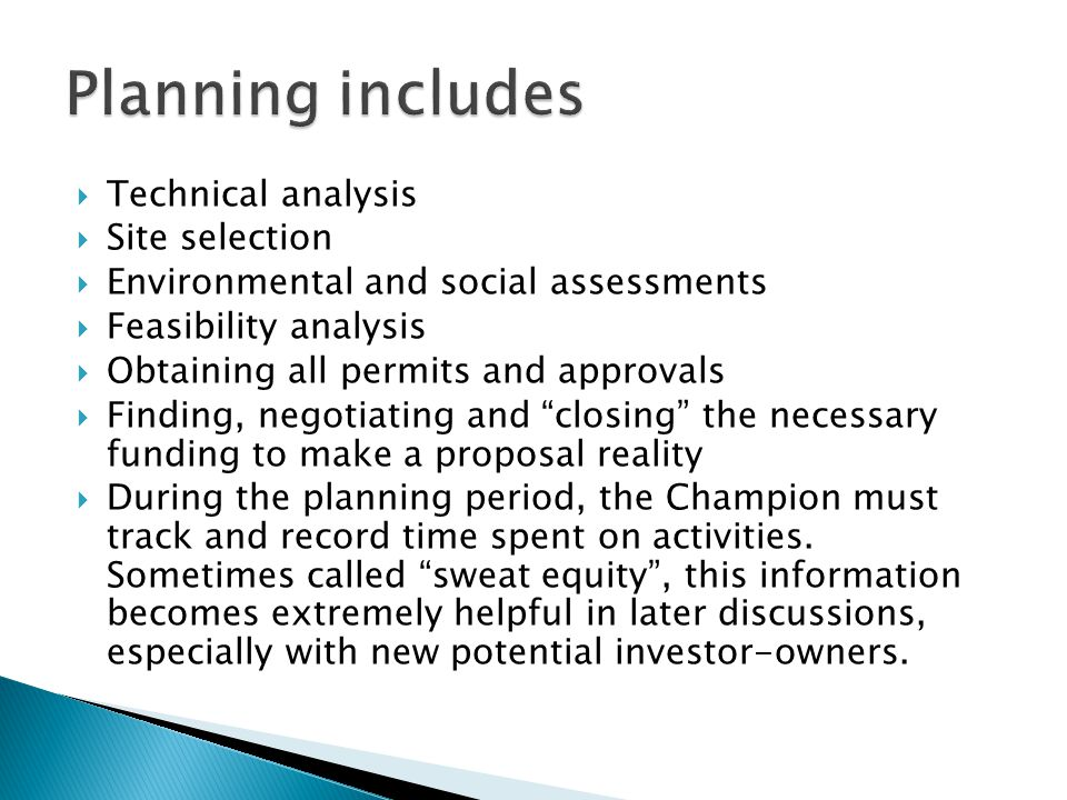 Technical analysis Site selection Environmental and social assessments Feasibility analysis Obtaining all permits and approvals Finding, negotiating and closing the necessary funding to make a proposal reality During the planning period, the Champion must track and record time spent on activities.
