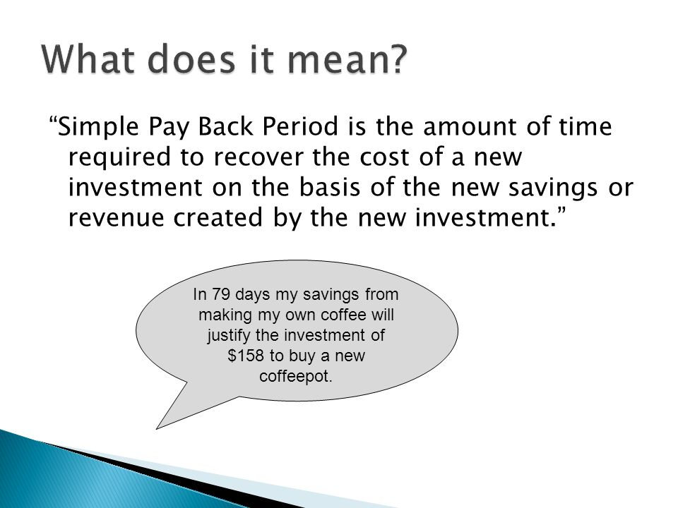 Simple Pay Back Period is the amount of time required to recover the cost of a new investment on the basis of the new savings or revenue created by the new investment.