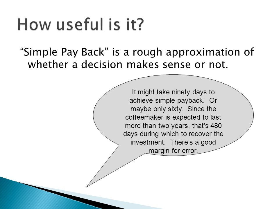 Simple Pay Back is a rough approximation of whether a decision makes sense or not.