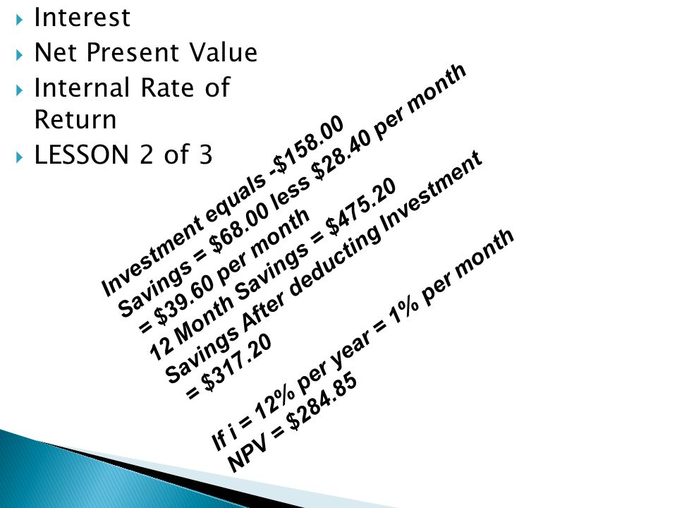 Interest Net Present Value Internal Rate of Return LESSON 2 of 3 Investment equals -$158.00 Savings = $68.00 less $28.40 per month = $39.60 per month