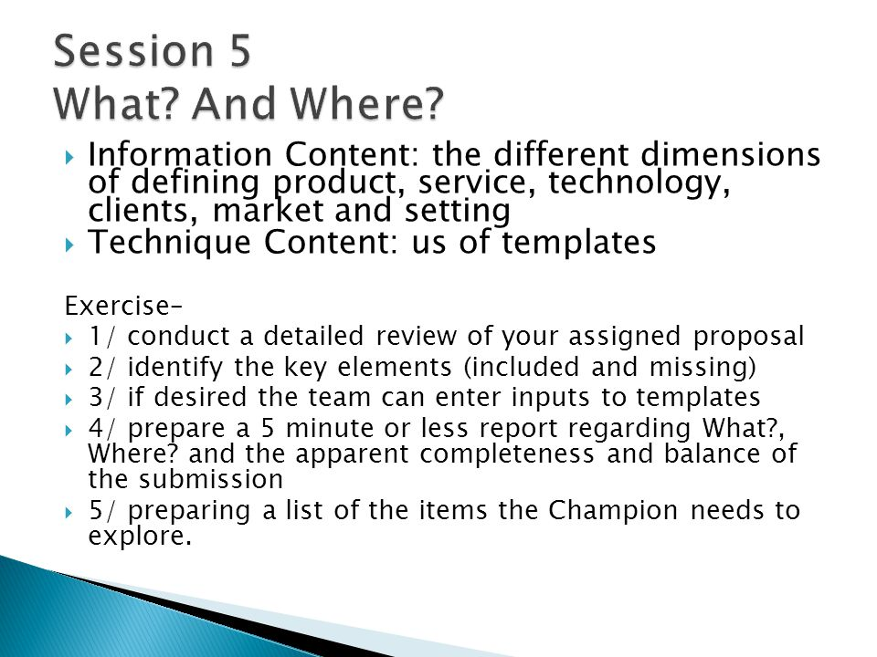 Information Content: the different dimensions of defining product, service, technology, clients, market and setting Technique Content: us of templates Exercise– 1/ conduct a detailed review of your assigned proposal 2/ identify the key elements (included and missing) 3/ if desired the team can enter inputs to templates 4/ prepare a 5 minute or less report regarding What , Where.