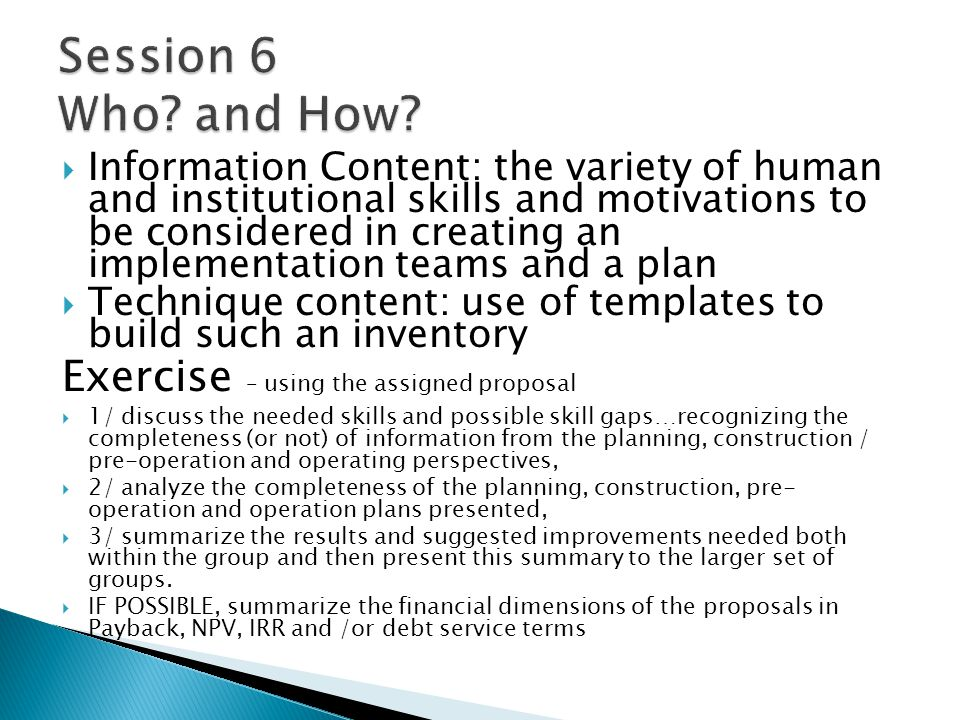 Information Content: the variety of human and institutional skills and motivations to be considered in creating an implementation teams and a plan Technique content: use of templates to build such an inventory Exercise – using the assigned proposal 1/ discuss the needed skills and possible skill gaps…recognizing the completeness (or not) of information from the planning, construction / pre-operation and operating perspectives, 2/ analyze the completeness of the planning, construction, pre- operation and operation plans presented, 3/ summarize the results and suggested improvements needed both within the group and then present this summary to the larger set of groups.