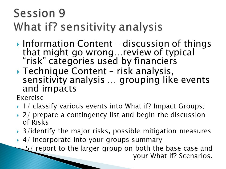 Information Content – discussion of things that might go wrong…review of typical risk categories used by financiers Technique Content – risk analysis, sensitivity analysis … grouping like events and impacts Exercise 1/ classify various events into What if.