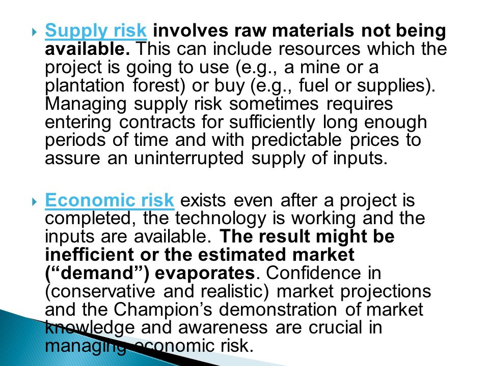 Supply risk involves raw materials not being available. This can include resources which the project is going to use (e.g., a mine or a plantation for