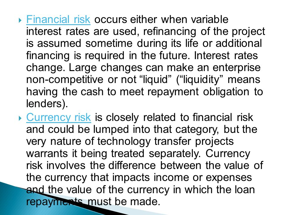Financial risk occurs either when variable interest rates are used, refinancing of the project is assumed sometime during its life or additional finan