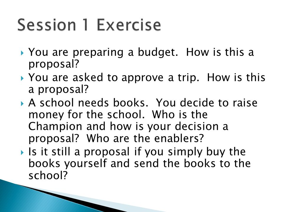 You are preparing a budget. How is this a proposal? You are asked to approve a trip. How is this a proposal? A school needs books. You decide to raise