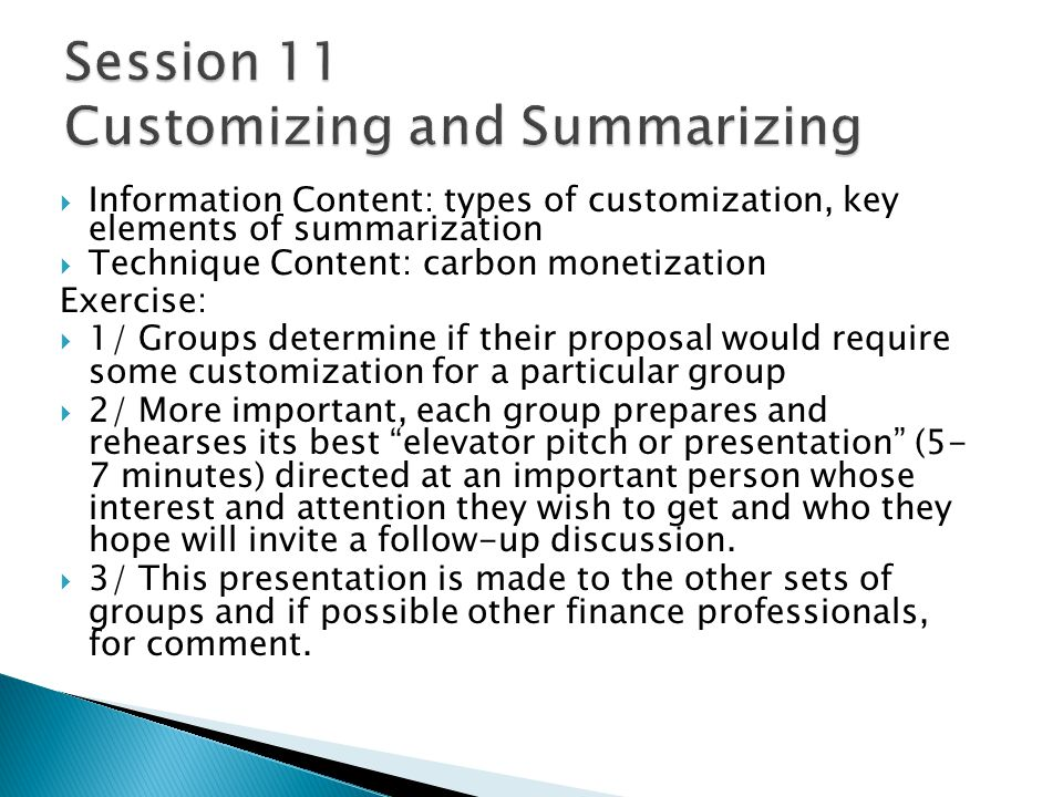 Information Content: types of customization, key elements of summarization Technique Content: carbon monetization Exercise: 1/ Groups determine if their proposal would require some customization for a particular group 2/ More important, each group prepares and rehearses its best elevator pitch or presentation (5- 7 minutes) directed at an important person whose interest and attention they wish to get and who they hope will invite a follow-up discussion.