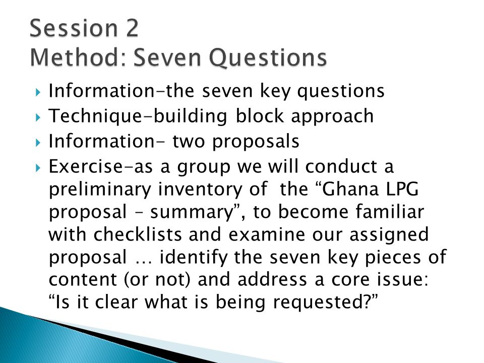 Information-the seven key questions Technique-building block approach Information- two proposals Exercise-as a group we will conduct a preliminary inventory of the Ghana LPG proposal – summary, to become familiar with checklists and examine our assigned proposal … identify the seven key pieces of content (or not) and address a core issue: Is it clear what is being requested