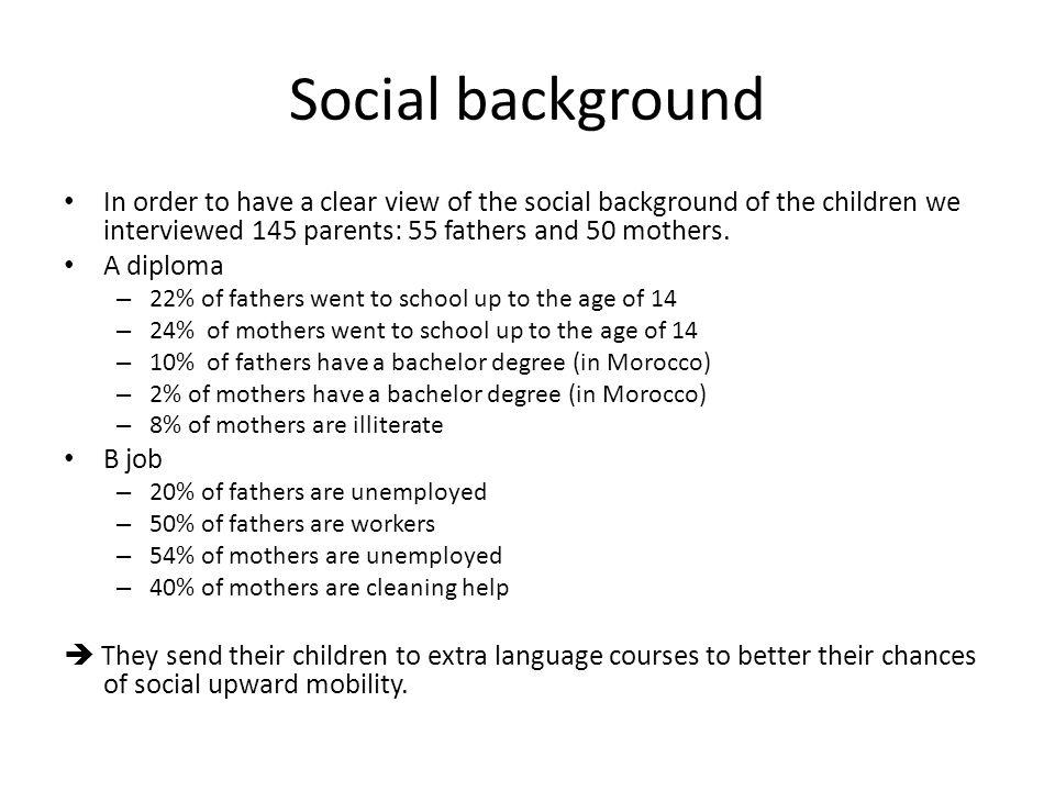 Social background In order to have a clear view of the social background of the children we interviewed 145 parents: 55 fathers and 50 mothers. A dipl