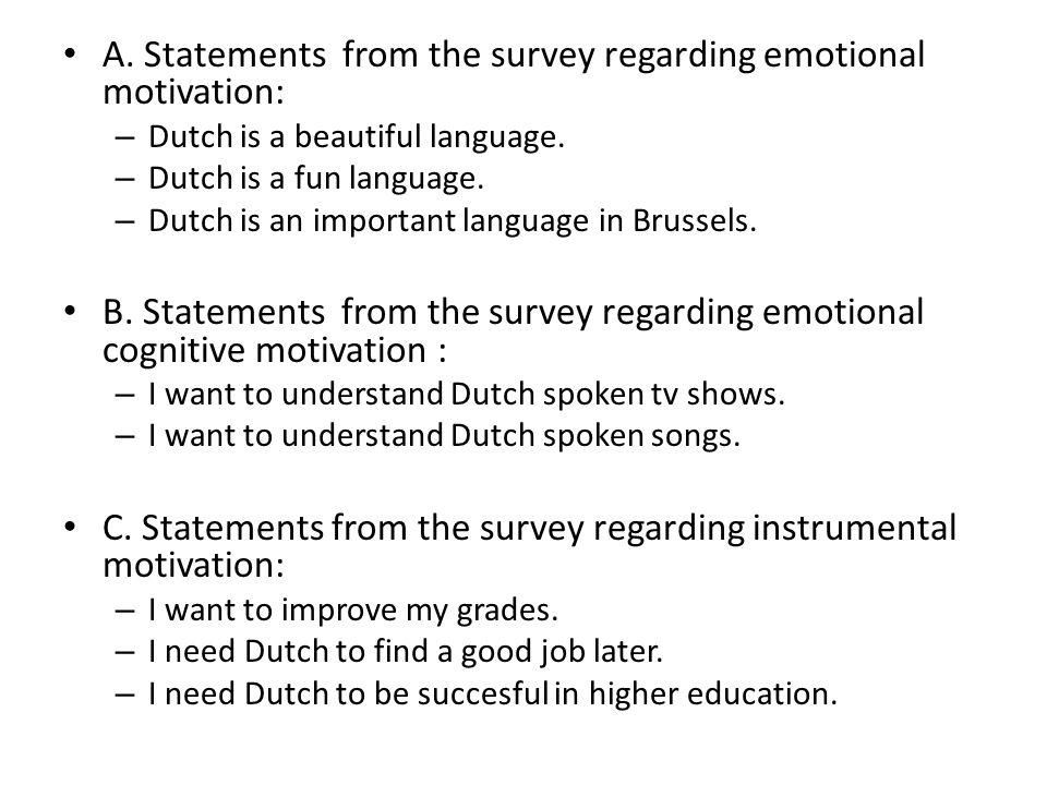 A. Statements from the survey regarding emotional motivation: – Dutch is a beautiful language. – Dutch is a fun language. – Dutch is an important lang
