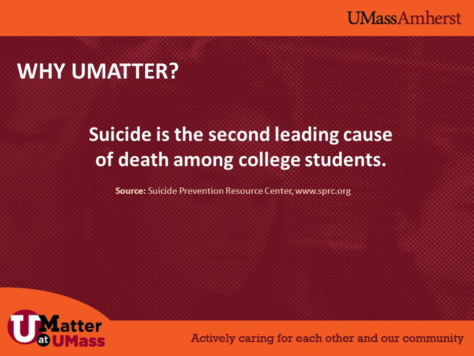 WHY UMATTER? Suicide is the second leading cause of death among college students. Source: Suicide Prevention Resource Center, www.sprc.org