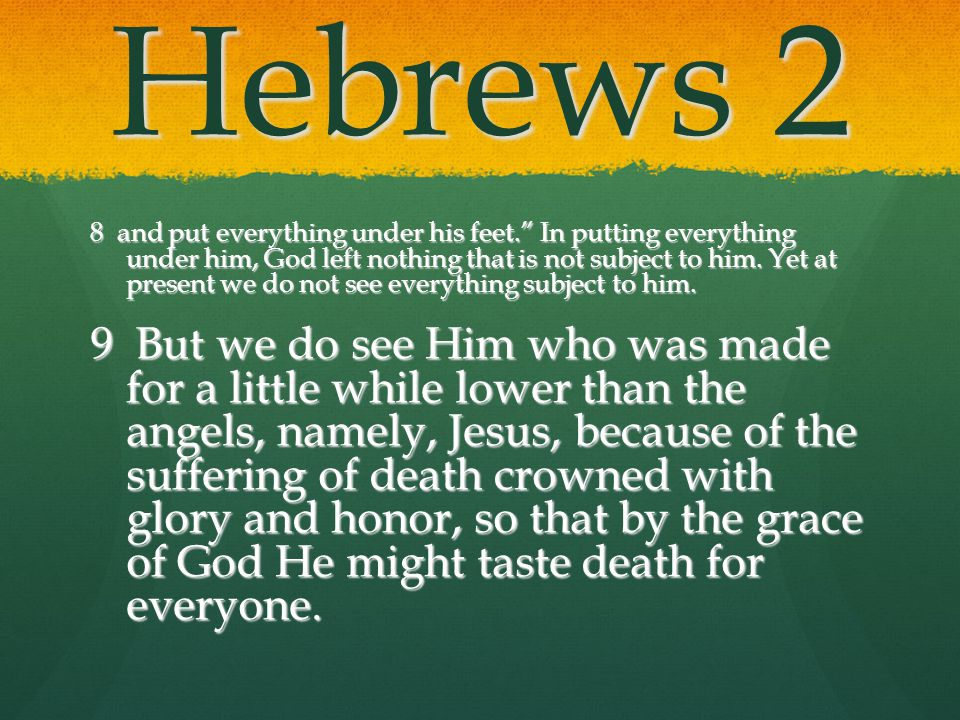 Hebrews 2 8 and put everything under his feet. In putting everything under him, God left nothing that is not subject to him. Yet at present we do not