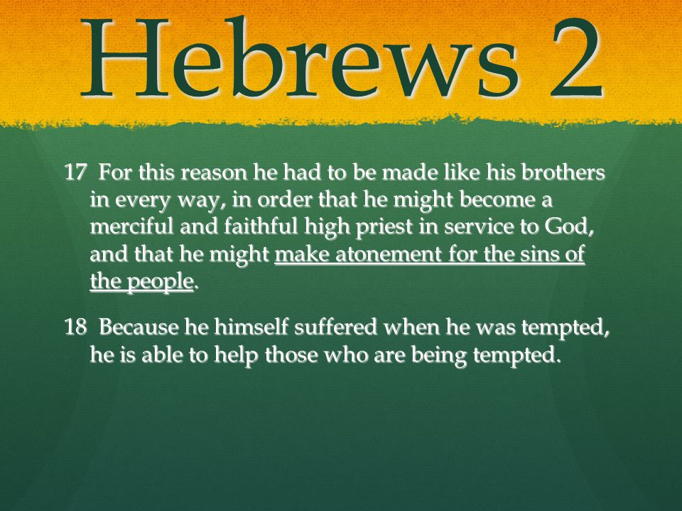 Hebrews 2 17 For this reason he had to be made like his brothers in every way, in order that he might become a merciful and faithful high priest in se
