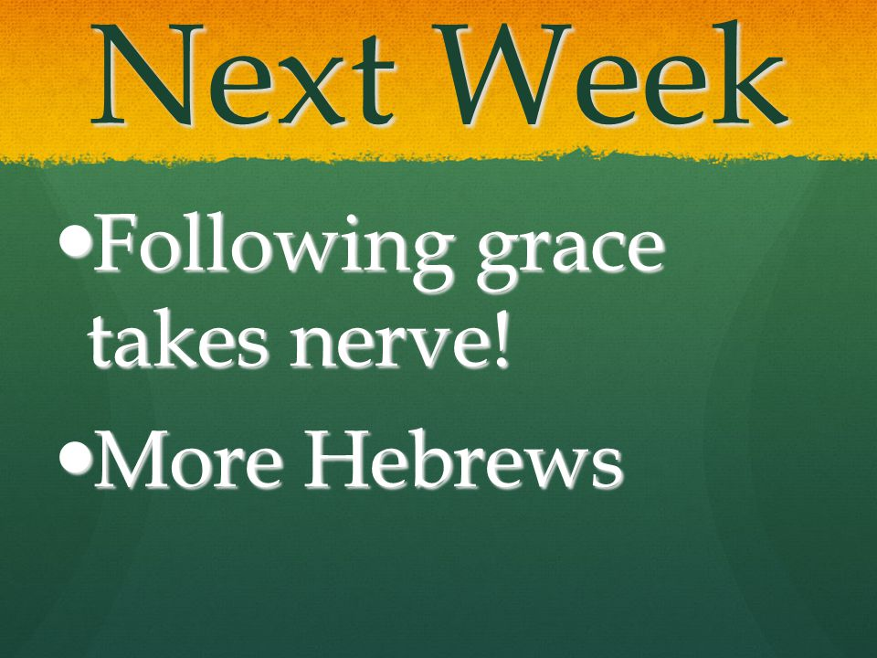 Next Week Following grace takes nerve! Following grace takes nerve! More Hebrews More Hebrews