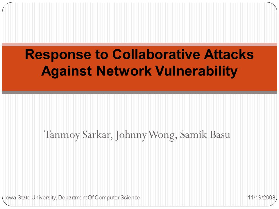 Tanmoy Sarkar, Johnny Wong, Samik Basu Response to Collaborative Attacks Against Network Vulnerability Iowa State University, Department Of Computer Science 11/19/2008