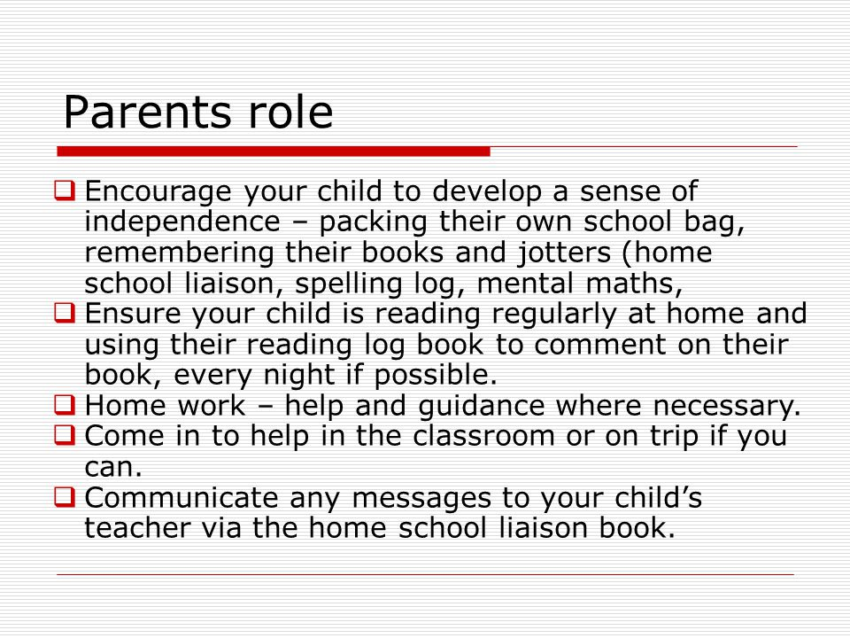 Parents role Encourage your child to develop a sense of independence – packing their own school bag, remembering their books and jotters (home school liaison, spelling log, mental maths, Ensure your child is reading regularly at home and using their reading log book to comment on their book, every night if possible.