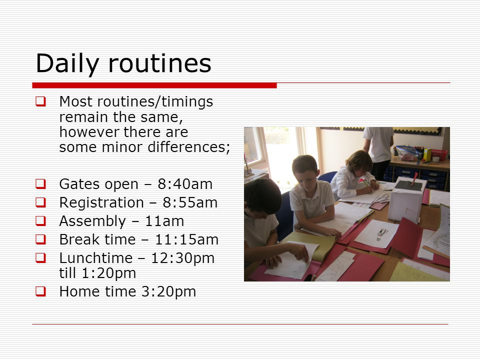 Daily routines Most routines/timings remain the same, however there are some minor differences; Gates open – 8:40am Registration – 8:55am Assembly – 11am Break time – 11:15am Lunchtime – 12:30pm till 1:20pm Home time 3:20pm
