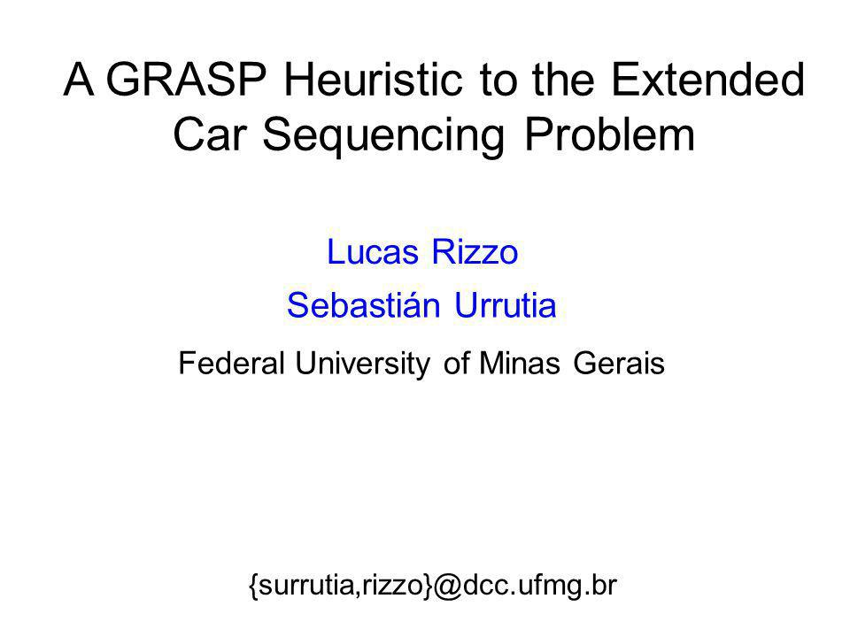 A GRASP Heuristic to the Extended Car Sequencing Problem Lucas Rizzo {surrutia,rizzo}@dcc.ufmg.br Sebastián Urrutia Federal University of Minas Gerais