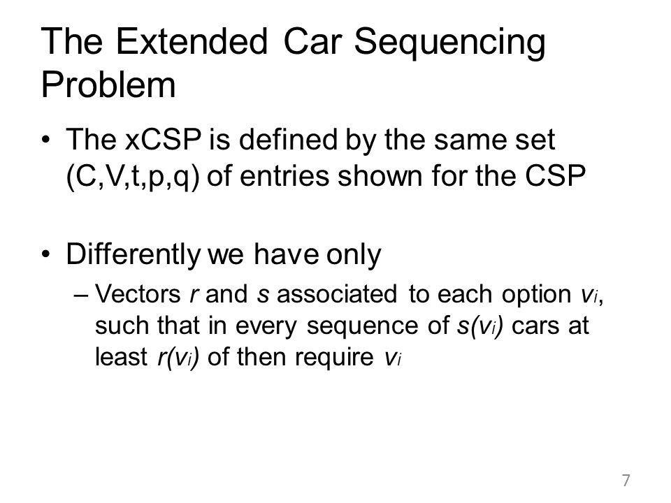 The xCSP is defined by the same set (C,V,t,p,q) of entries shown for the CSP Differently we have only –Vectors r and s associated to each option v i, such that in every sequence of s(v i ) cars at least r(v i ) of then require v i 7 The Extended Car Sequencing Problem