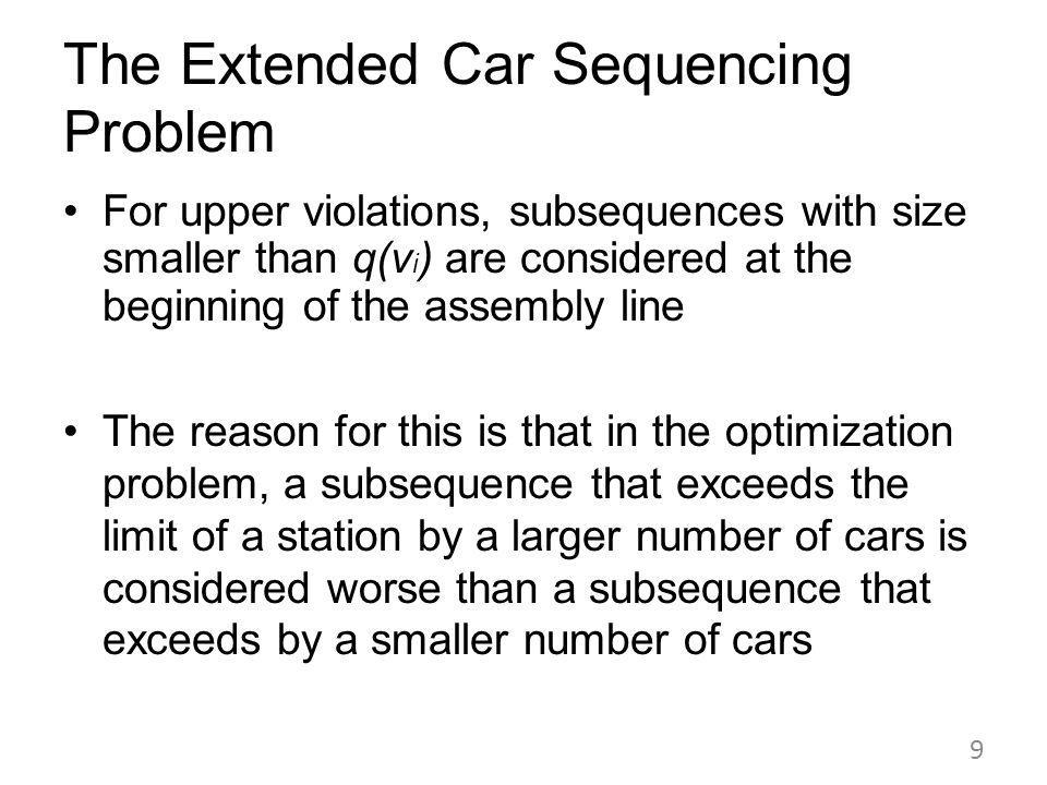 For upper violations, subsequences with size smaller than q(v i ) are considered at the beginning of the assembly line The reason for this is that in the optimization problem, a subsequence that exceeds the limit of a station by a larger number of cars is considered worse than a subsequence that exceeds by a smaller number of cars 9 The Extended Car Sequencing Problem