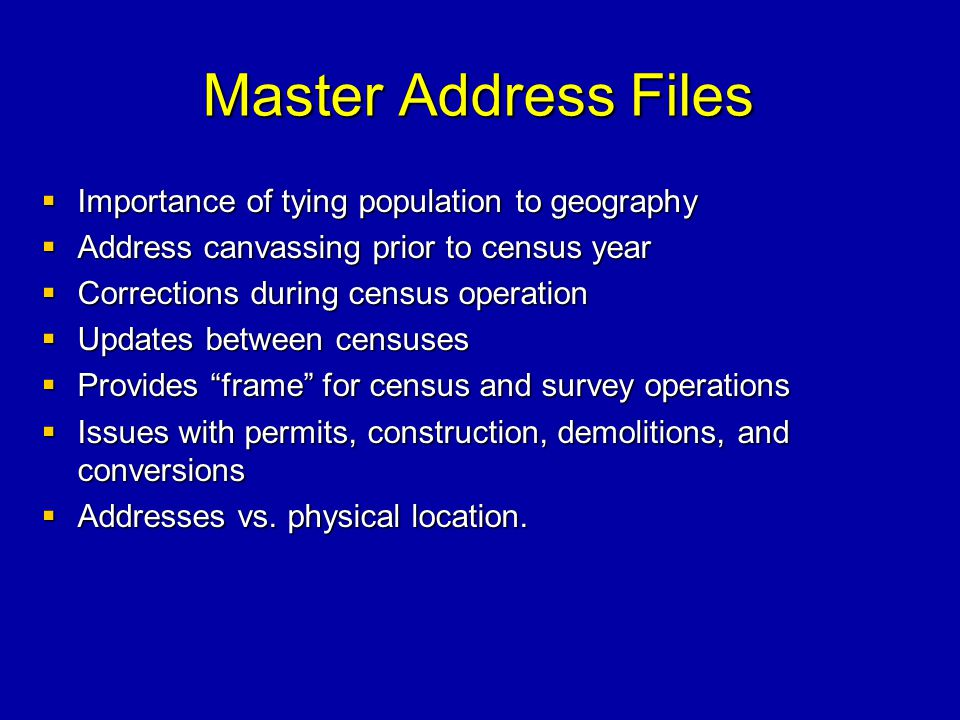 Master Address Files Importance of tying population to geography Importance of tying population to geography Address canvassing prior to census year Address canvassing prior to census year Corrections during census operation Corrections during census operation Updates between censuses Updates between censuses Provides frame for census and survey operations Provides frame for census and survey operations Issues with permits, construction, demolitions, and conversions Issues with permits, construction, demolitions, and conversions Addresses vs.