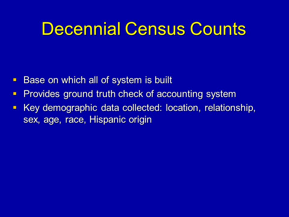 Decennial Census Counts Base on which all of system is built Base on which all of system is built Provides ground truth check of accounting system Provides ground truth check of accounting system Key demographic data collected: location, relationship, sex, age, race, Hispanic origin Key demographic data collected: location, relationship, sex, age, race, Hispanic origin