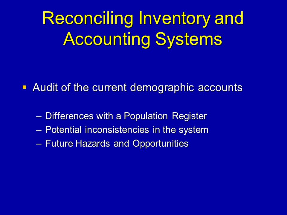 Reconciling Inventory and Accounting Systems Audit of the current demographic accounts Audit of the current demographic accounts –Differences with a Population Register –Potential inconsistencies in the system –Future Hazards and Opportunities